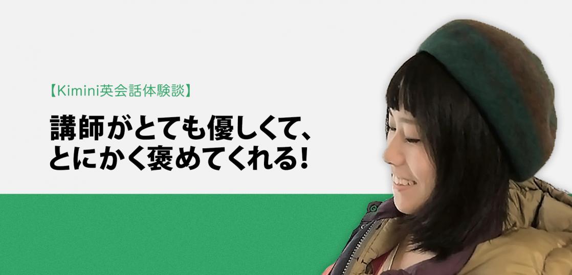 Kimini英会話体験談vol.10 劇場スタッフのSさん「講師がとても優しくて、とにかく褒めてくれる!」
